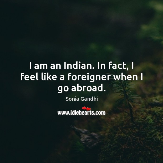 I am an Indian. In fact, I feel like a foreigner when I go abroad. Image
