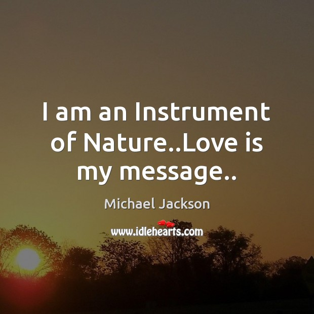 I am an Instrument of Nature..Love is my message.. Michael Jackson Picture Quote