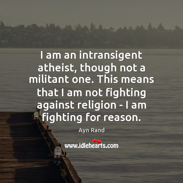 I am an intransigent atheist, though not a militant one. This means Ayn Rand Picture Quote
