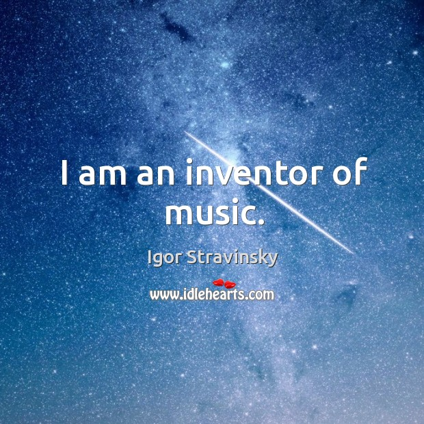 I am an inventor of music. Igor Stravinsky Picture Quote