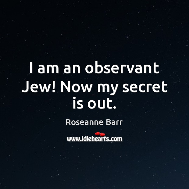 I am an observant Jew! Now my secret is out. Roseanne Barr Picture Quote