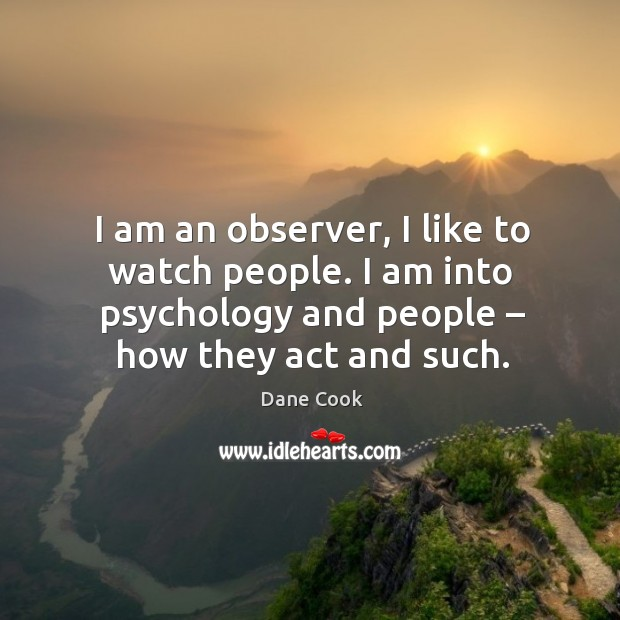 I am an observer, I like to watch people. I am into psychology and people – how they act and such. Image