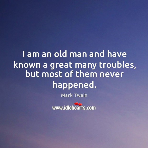 I am an old man and have known a great many troubles, but most of them never happened. Image