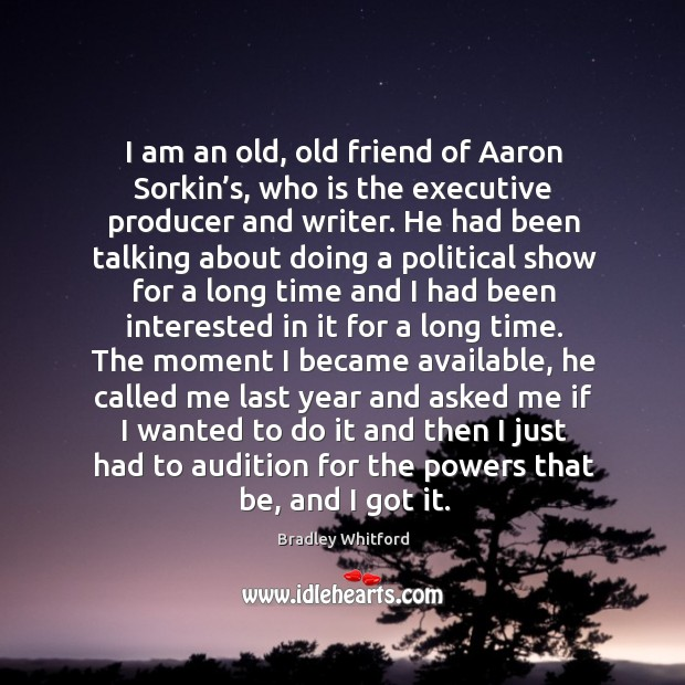 I am an old, old friend of aaron sorkin's, who is the executive producer and writer. Image