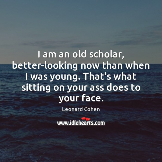 I am an old scholar, better-looking now than when I was young. Leonard Cohen Picture Quote