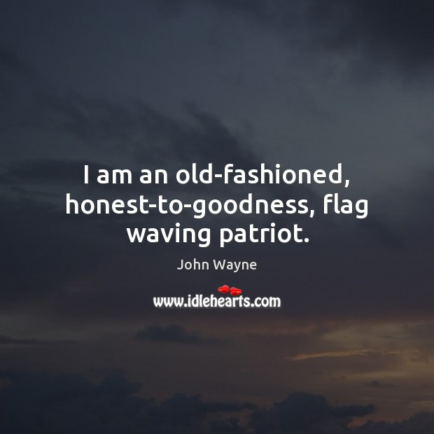 I am an old-fashioned, honest-to-goodness, flag waving patriot. Image