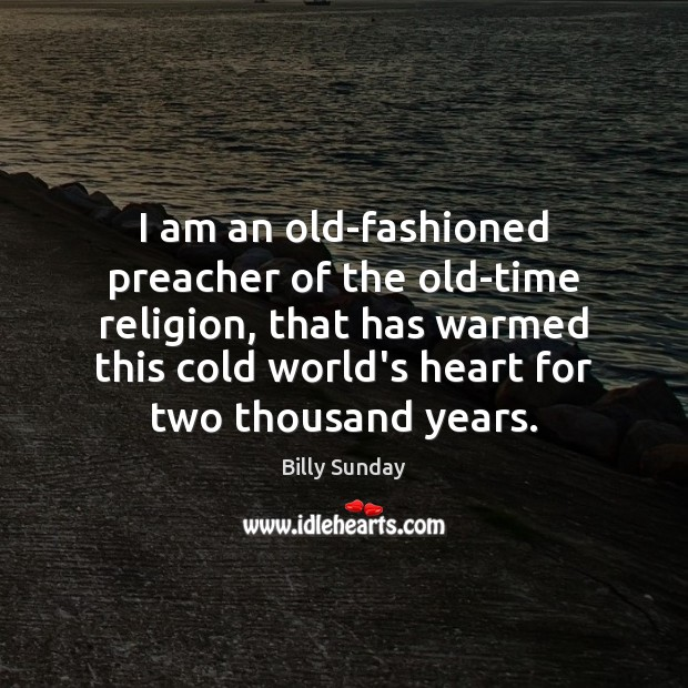 I am an old-fashioned preacher of the old-time religion, that has warmed Billy Sunday Picture Quote