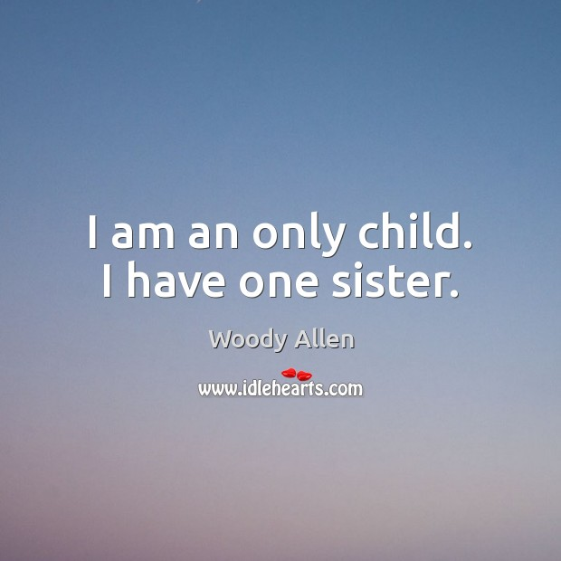 I am an only child. I have one sister. Image