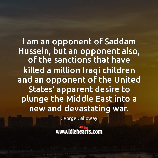 Image, I am an opponent of Saddam Hussein, but an opponent also, of