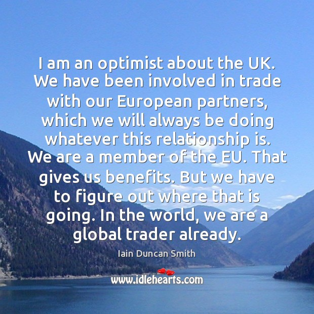 I am an optimist about the UK. We have been involved in Iain Duncan Smith Picture Quote
