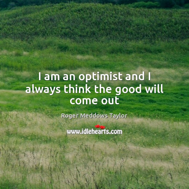 I am an optimist and I always think the good will come out Roger Meddows Taylor Picture Quote