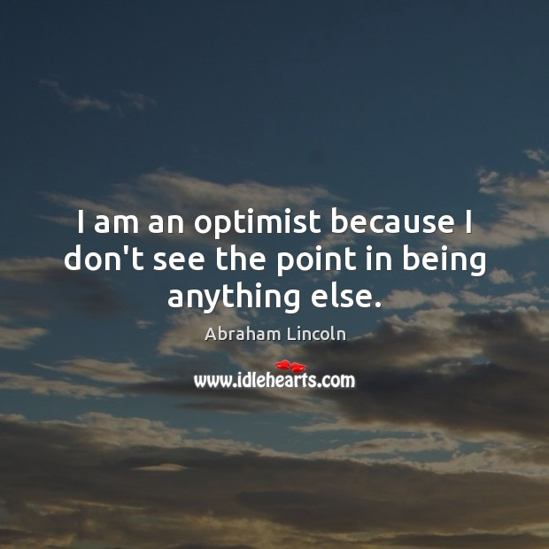 Image, I am an optimist because I don't see the point in being anything else.