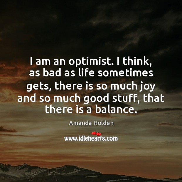 Image, I am an optimist. I think, as bad as life sometimes gets,