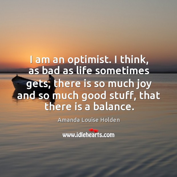 Image, I am an optimist. I think, as bad as life sometimes gets, there is so much joy and so much good stuff, that there is a balance.