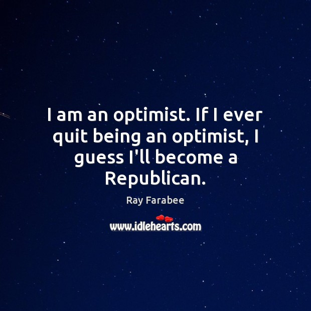 I am an optimist. If I ever quit being an optimist, I guess I'll become a Republican. Image