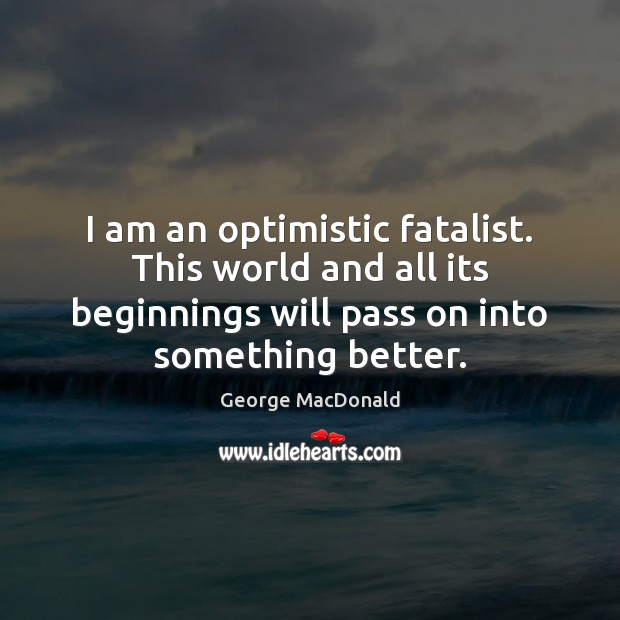 Image, I am an optimistic fatalist. This world and all its beginnings will