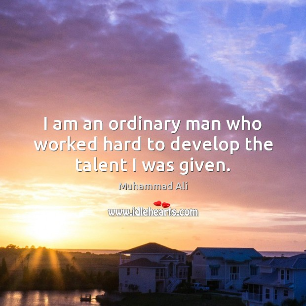 I am an ordinary man who worked hard to develop the talent I was given. Image