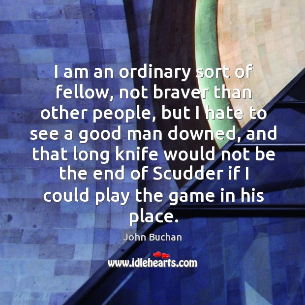 I am an ordinary sort of fellow, not braver than other people, John Buchan Picture Quote