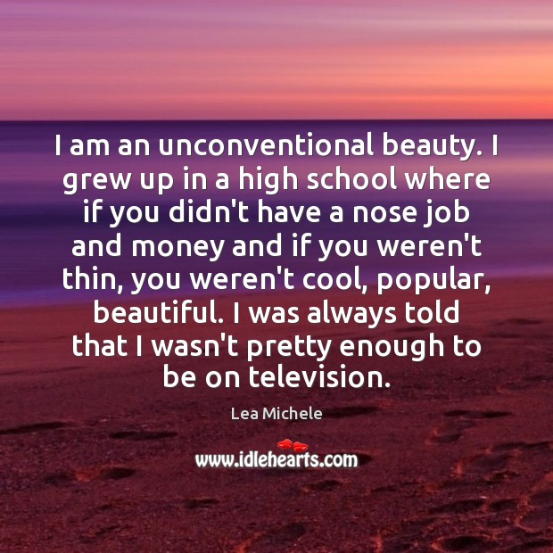 I am an unconventional beauty. I grew up in a high school Lea Michele Picture Quote