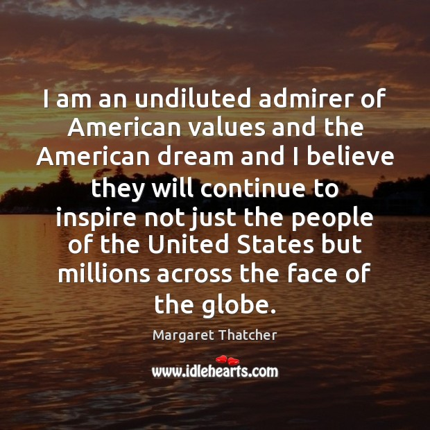 I am an undiluted admirer of American values and the American dream Image