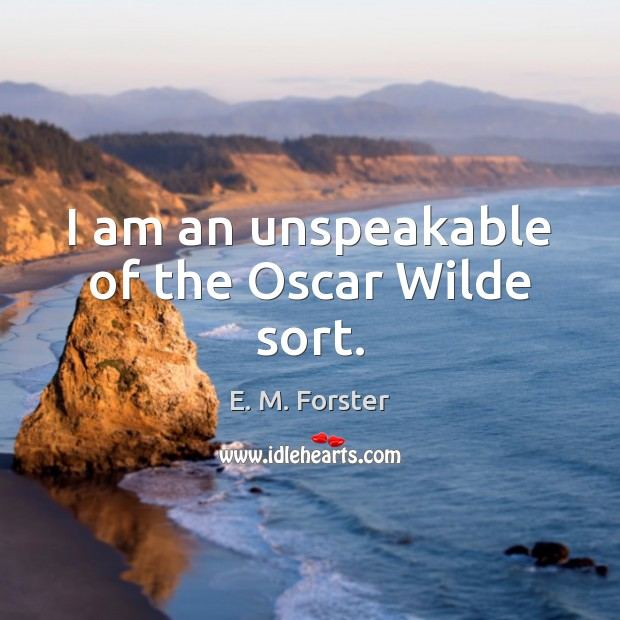 I am an unspeakable of the Oscar Wilde sort. E. M. Forster Picture Quote