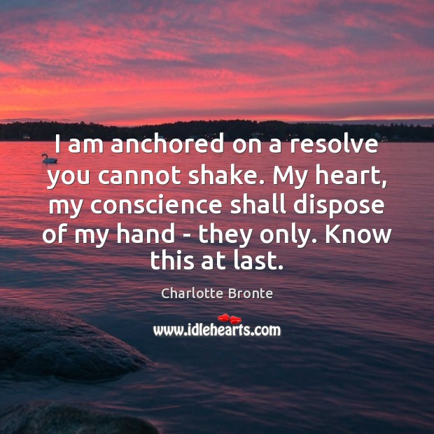 Image, I am anchored on a resolve you cannot shake. My heart, my