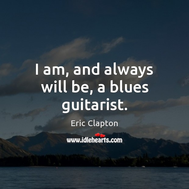 Image, I am, and always will be, a blues guitarist.
