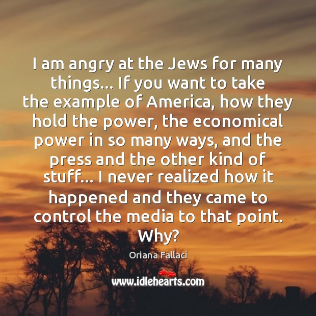 I am angry at the Jews for many things… If you want Oriana Fallaci Picture Quote