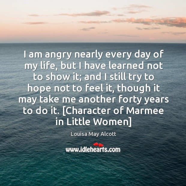 Image, I am angry nearly every day of my life, but I have learned not to show it;