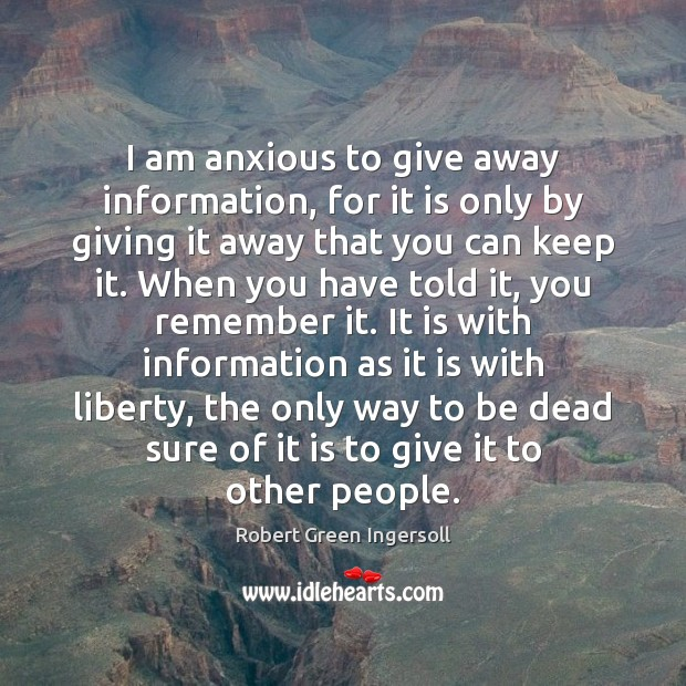 I am anxious to give away information, for it is only by Robert Green Ingersoll Picture Quote