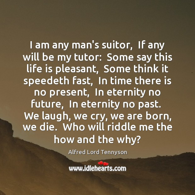 I am any man's suitor,  If any will be my tutor:  Some Alfred Lord Tennyson Picture Quote
