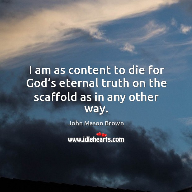 I am as content to die for God's eternal truth on the scaffold as in any other way. Eternal Truth Quotes Image