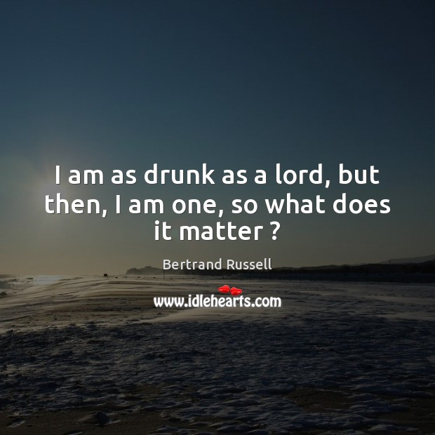 I am as drunk as a lord, but then, I am one, so what does it matter ? Bertrand Russell Picture Quote