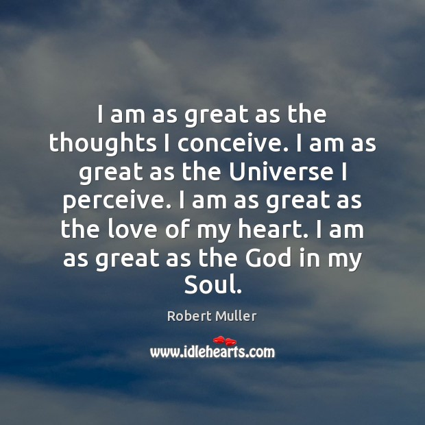 I am as great as the thoughts I conceive. I am as Robert Muller Picture Quote