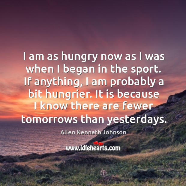 Image, I am as hungry now as I was when I began in the sport. If anything, I am probably a bit hungrier.