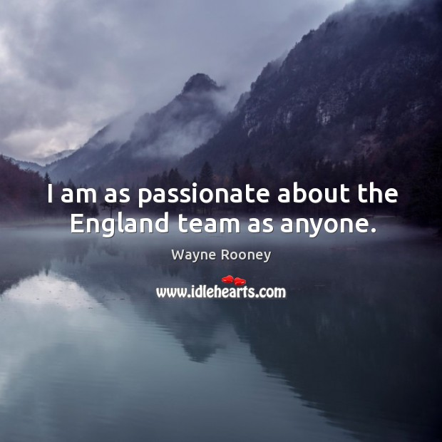 I am as passionate about the england team as anyone. Wayne Rooney Picture Quote