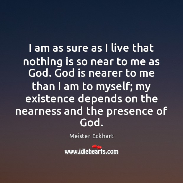 I am as sure as I live that nothing is so near Meister Eckhart Picture Quote