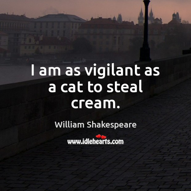 I am as vigilant as a cat to steal cream. Image