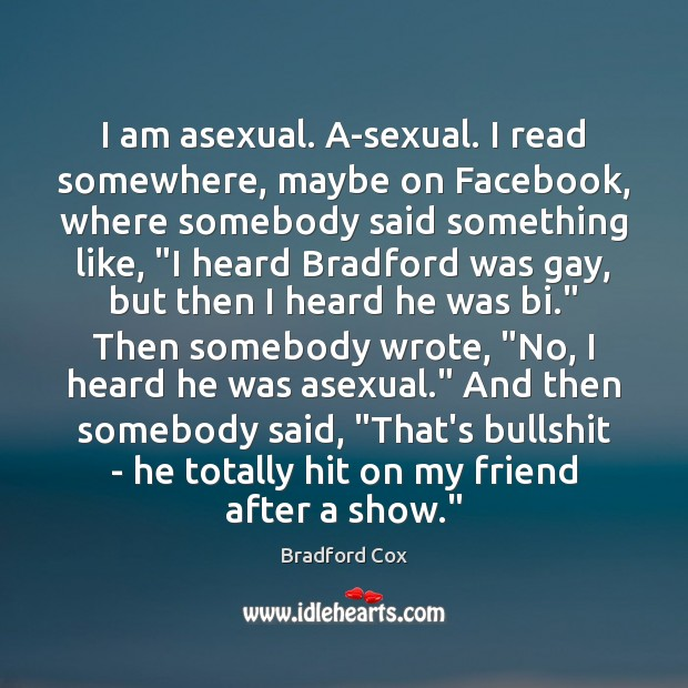 I am asexual. A-sexual. I read somewhere, maybe on Facebook, where somebody Image