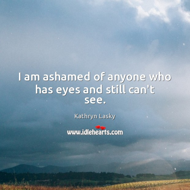 Image, I am ashamed of anyone who has eyes and still can't see.