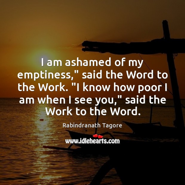 """I am ashamed of my emptiness,"""" said the Word to the Work. """" Rabindranath Tagore Picture Quote"""