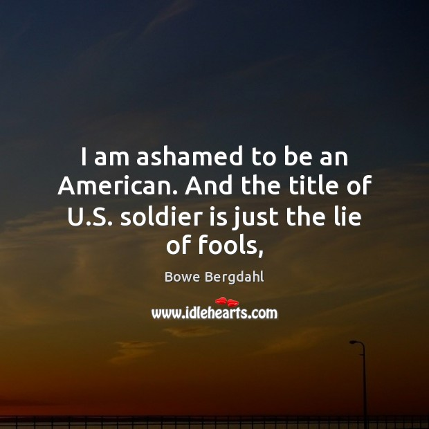 Image, I am ashamed to be an American. And the title of U.S. soldier is just the lie of fools,