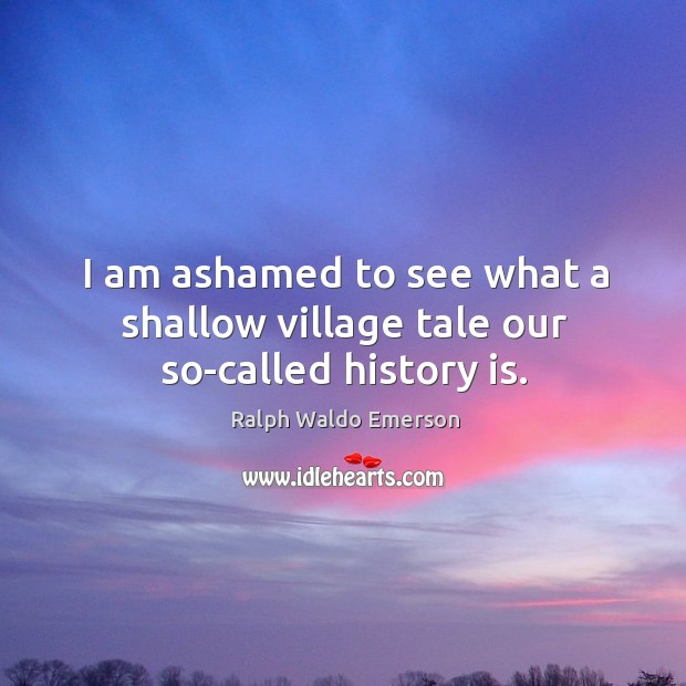 I am ashamed to see what a shallow village tale our so-called history is. Image