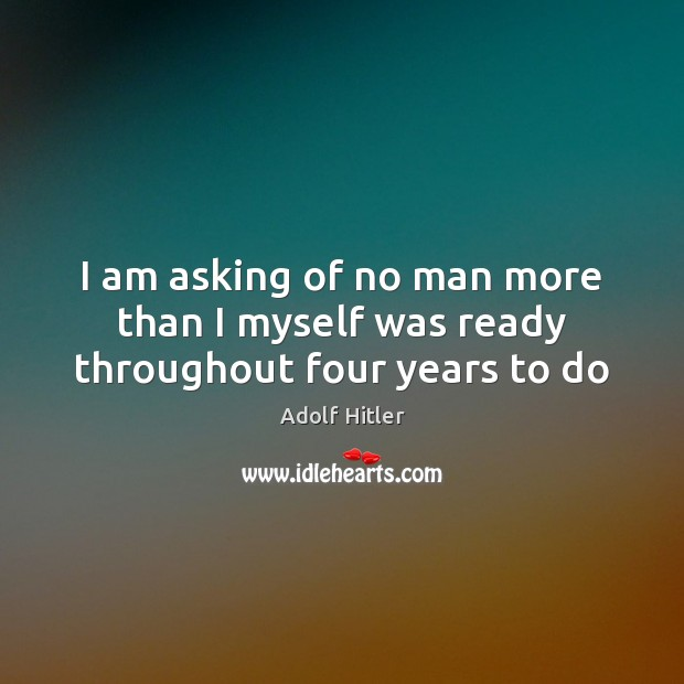 I am asking of no man more than I myself was ready throughout four years to do Adolf Hitler Picture Quote