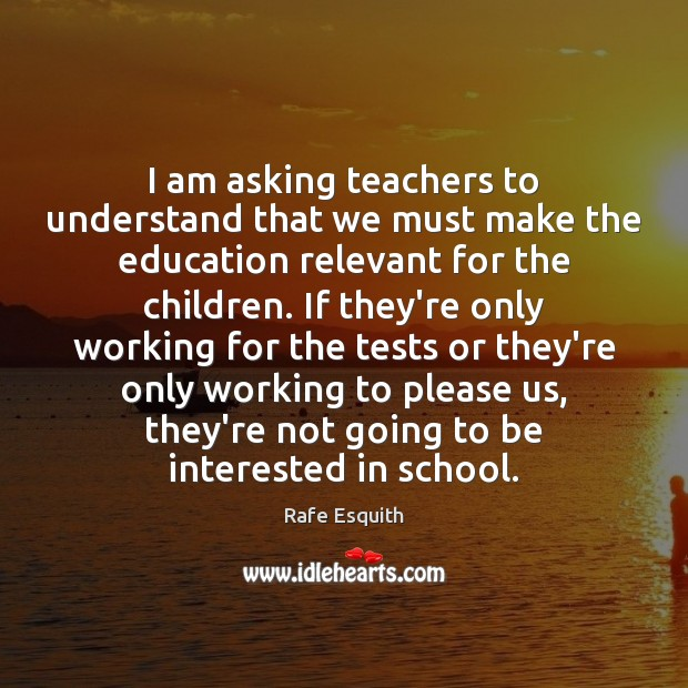 I am asking teachers to understand that we must make the education Rafe Esquith Picture Quote
