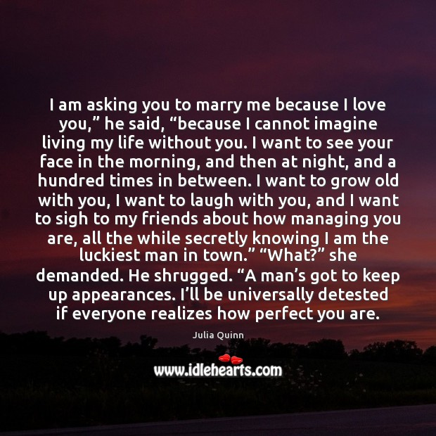 "I am asking you to marry me because I love you,"" he Life Without You Quotes Image"