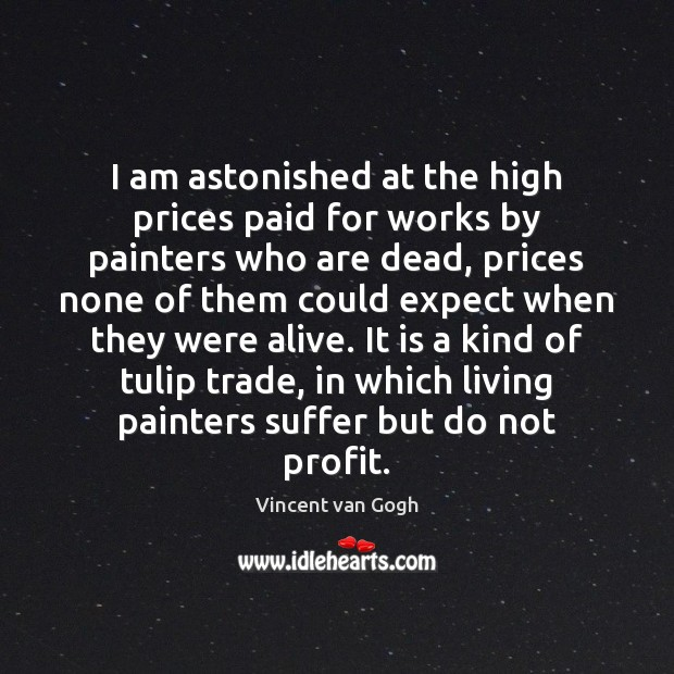 I am astonished at the high prices paid for works by painters Vincent van Gogh Picture Quote