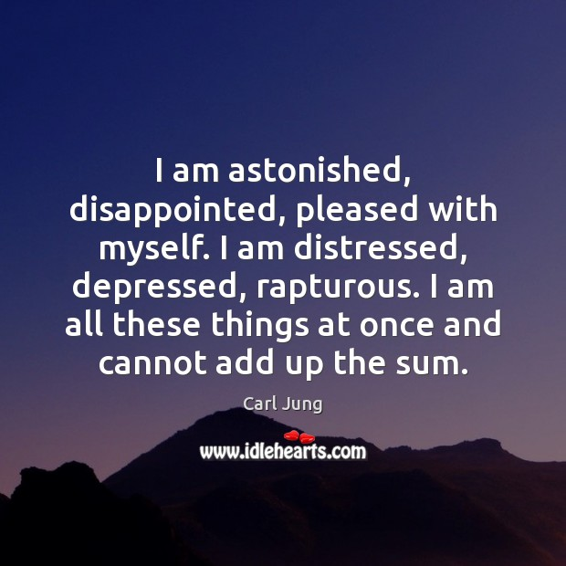 I am astonished, disappointed, pleased with myself. I am distressed, depressed, rapturous. Carl Jung Picture Quote