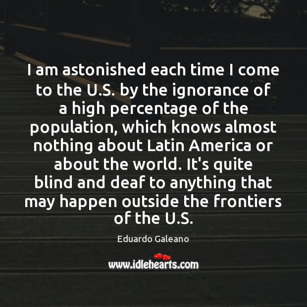 I am astonished each time I come to the U.S. by Eduardo Galeano Picture Quote
