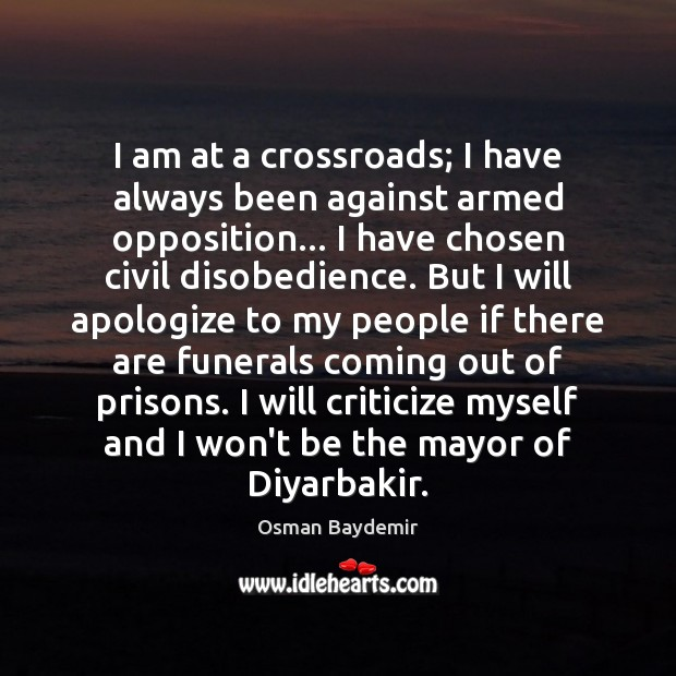 I am at a crossroads; I have always been against armed opposition… Criticize Quotes Image